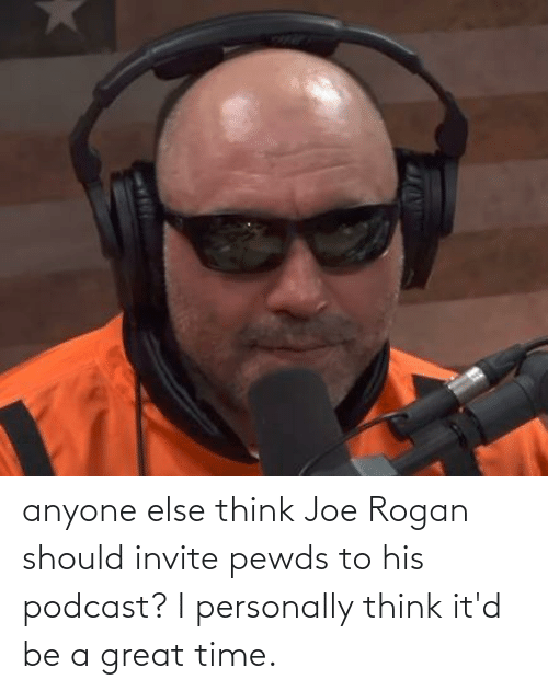 Joe Rogan: anyone else think Joe Rogan should invite pewds to his podcast? I personally think it'd be a great time.