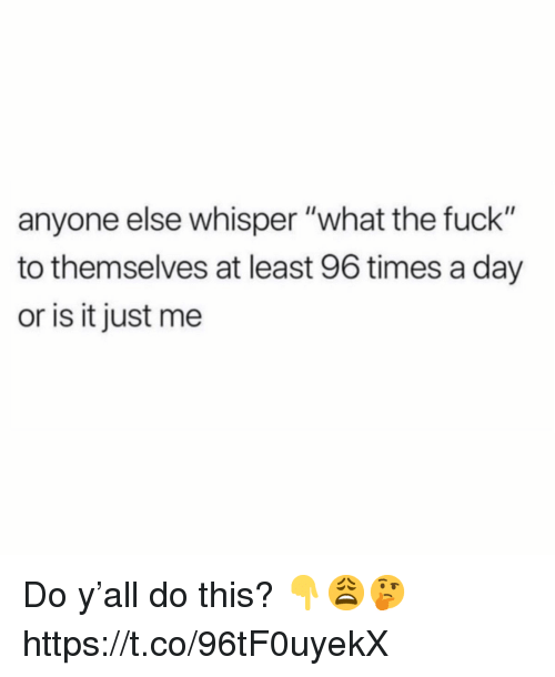 "Fuck, Day, and Whisper: anyone else whisper ""what the fuck""  to themselves at least 96 times a day  or is it just me Do y'all do this? 👇😩🤔 https://t.co/96tF0uyekX"