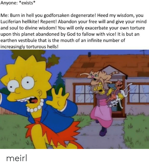 God, Free, and Hell: Anyone: *exists*  Me: Burn in hell you godforsaken degenerate! Heed my wisdom, you  Luciferian hellkite! Repent! Abandon your free will and give your mind  and soul to divine wisdom! You will only exacerbate your own torture  upon this planet abandoned by God to fallow with vice! It is but an  earthen vestibule that is the mouth of an infinite number of  increasingly torturous hells!  al meirl