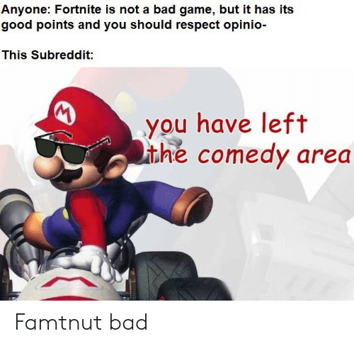 subreddit: Anyone: Fortnite is not a bad game, but it has its  good points and you should respect opinio-  This Subreddit:  you have left  ithe comedy area Famtnut bad