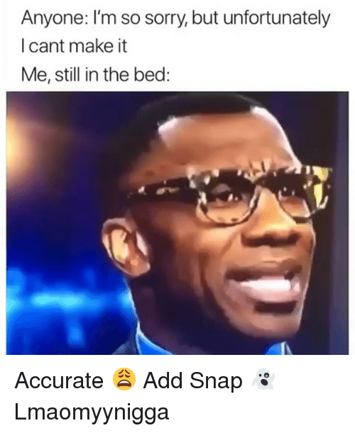 Cant Make It: Anyone: I'm so sorry, but unfortunately  l cant make it  Me, still in the bed: Accurate 😩 Add Snap 👻 Lmaomyynigga