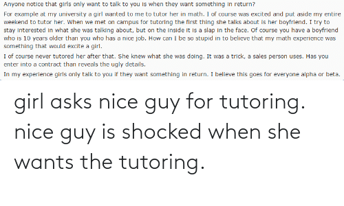 Excite: Anyone notice that girls only want to talk to you is when they want something in return?  For example at my university a girl wanted to me to tutor her in math. I of course was excited and put aside my entire  weekend to tutor her. When we met on campus for tutoring the first thing she talks about is her boyfriend. I try to  stay interested in what she was talking about, but on the inside it is a slap in the face. Of course you have a boyfriend  who is 10 years older than you who has a nice job. How can I be so stupid in to believe that my math experience was  something that would excite a girl.  I of course never tutored her after that. She knew what she was doing. It was a trick, a sales person uses. Has you  enter into a contract than reveals the ugly details.  In my experience girls only talk to you if they want something in return. I believe this goes for everyone alpha or beta. girl asks nice guy for tutoring. nice guy is shocked when she wants the tutoring.