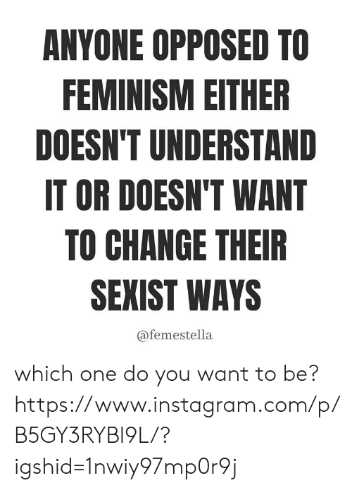 Feminism, Instagram, and Target: ANYONE OPPOSED TO  FEMINISM EITHER  DOESN'T UNDERSTAND  IT OR DOESN'T WANT  TO CHANGE THEIR  SEXIST WAYS  @femestella which one do you want to be? https://www.instagram.com/p/B5GY3RYBl9L/?igshid=1nwiy97mp0r9j