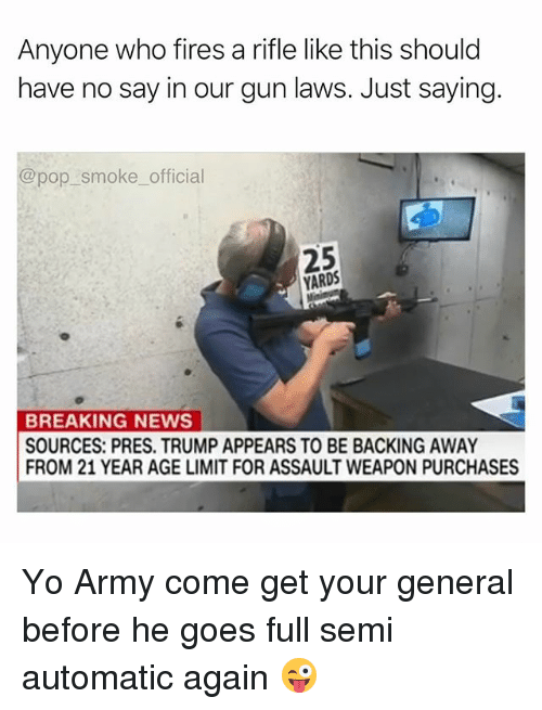 Backing Away: Anyone who fires a rifle like this should  have no say in our gun laws. Just saying.  @pop smoke official  25  YARDS  BREAKING NEWS  SOURCES: PRES. TRUMP APPEARS TO BE BACKING AWAY  FROM 21 YEAR AGE LIMIT FOR ASSAULT WEAPON PURCHASES Yo Army come get your general before he goes full semi automatic again 😜