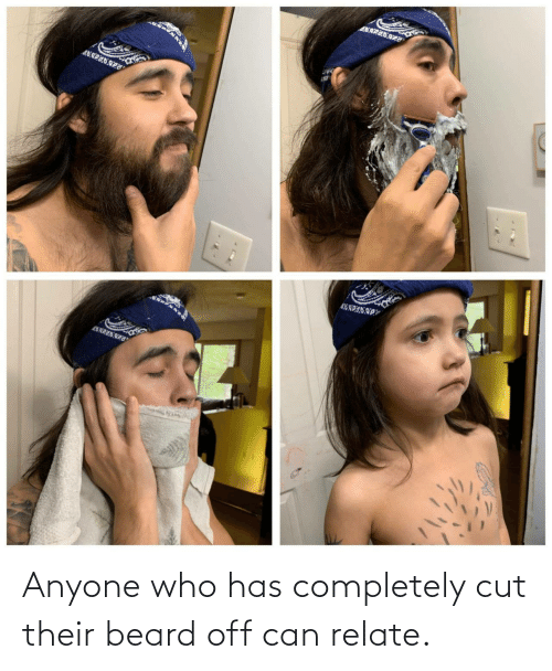 Beard, Who, and Can: Anyone who has completely cut their beard off can relate.