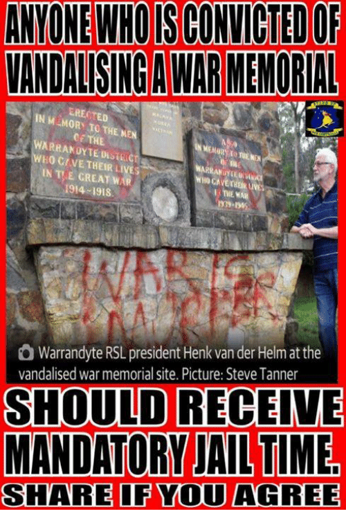 Jail, Memes, and Time: ANYONE WHO IS CONVICTED OF  VANDALISING A WAR MEMORIAL  EREOTED  NM MORY TO THE MEN  OE THE  WARRANOYTE DISTRICT  WHO CAVE THEIR LIVES  EN TE CREATI,, .  1914-1918  1939-145  Warrandyte RSL president Henk van der Helm at the  vandalised war memorial site. Picture: Steve Tanner  SHOULD RECEIVE  MANDATORY JAIL TIME  SHARE IF YOU AGREE