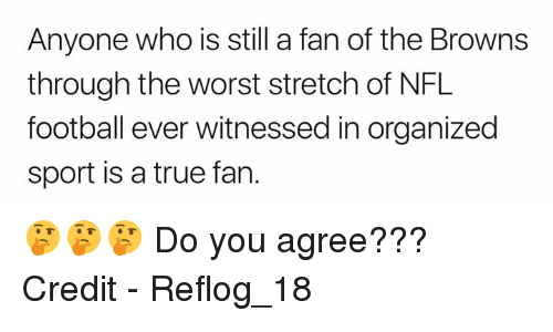 Nfl Football: Anyone who is still a fan of the Browns  through the worst stretch of NFL  football ever witnessed in organized  sport is a true fan. 🤔🤔🤔 Do you agree???  Credit - Reflog_18