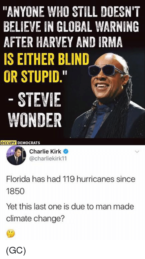 "stillness: ""ANYONE WHO STILL DOESN'T  BELIEVE IN GLOBAL WARNING  AFTER HARVEY AND IRMA  IS EITHER BLIND  OR STUPID.  STEVIE  WONDER  OCCUPY  DEMOCRATS  Charlie Kirk  @charliekirk11  Florida has had 119 hurricanes since  1850  Yet this last one is due to man made  climate change? (GC)"