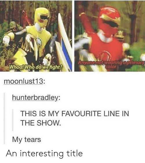 Who, Show, and Tears: Anyonenot wearing aprimary  Whoa!Who do wefight?  moonlust 13:  hunterbradley:  THIS IS MY FAVOURITE LINE IN  THE SHOW  My tears An interesting title