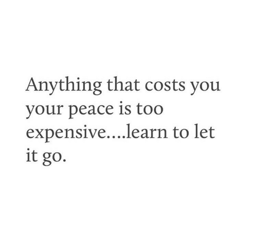 Too Expensive: Anything that costs you  your peace is too  expensive....learn to let  it go.