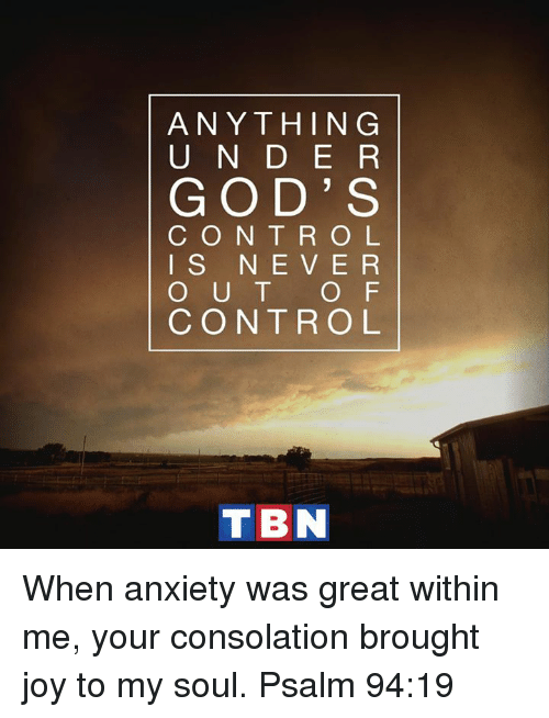 Consolation: ANYTHING  U N D E R  GOD' S  C O N T R O L  I S N E V E R  O U T  O F  CONTROL  TBN When anxiety was great within me, your consolation brought joy to my soul. Psalm 94:19