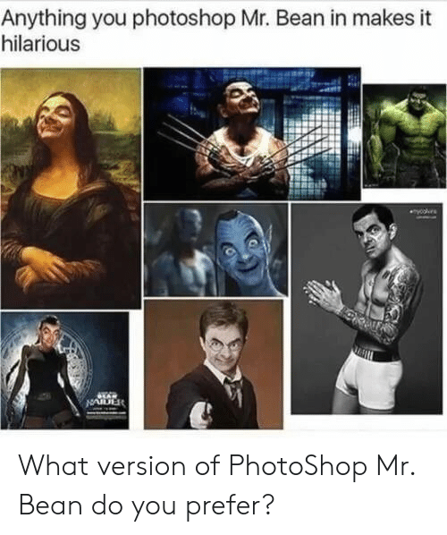 Mr. Bean: Anything you photoshop Mr. Bean in makes it  hilarious  yooes  LAR  NAIDER What version of PhotoShop Mr. Bean do you prefer?
