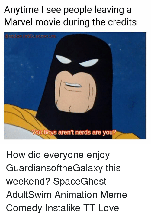 Animation Meme: Anytime see people leaving a  Marvel movie during the credits  You boys aren't nerds are yo How did everyone enjoy GuardiansoftheGalaxy this weekend? SpaceGhost AdultSwim Animation Meme Comedy Instalike TT Love