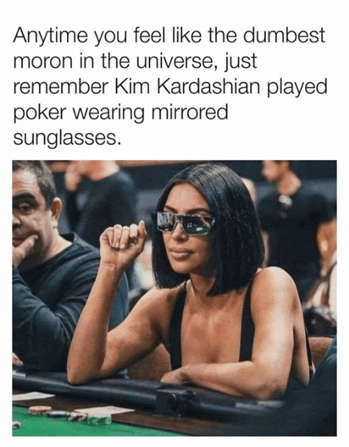 Kardashian: Anytime you feel like the dumbest  moron in the universe, just  remember Kim Kardashian played  poker wearing mirrored  sunglasses