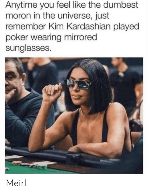 Kardashian: Anytime you feel like the dumbest  moron in the universe, just  remember Kim Kardashian played  poker wearing mirrored  sunglasses. Meirl