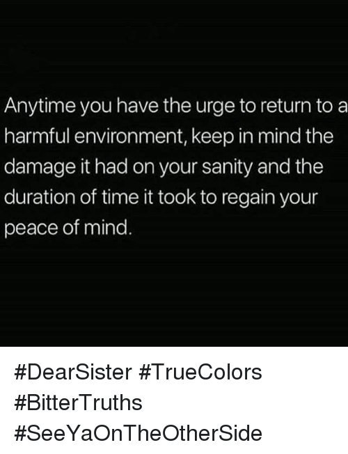duration: Anytime you have the urge to return to a  harmful environment, keep in mind the  damage it had on your sanity and the  duration of time it took to regain your  peace of mind #DearSister #TrueColors #BitterTruths #SeeYaOnTheOtherSide