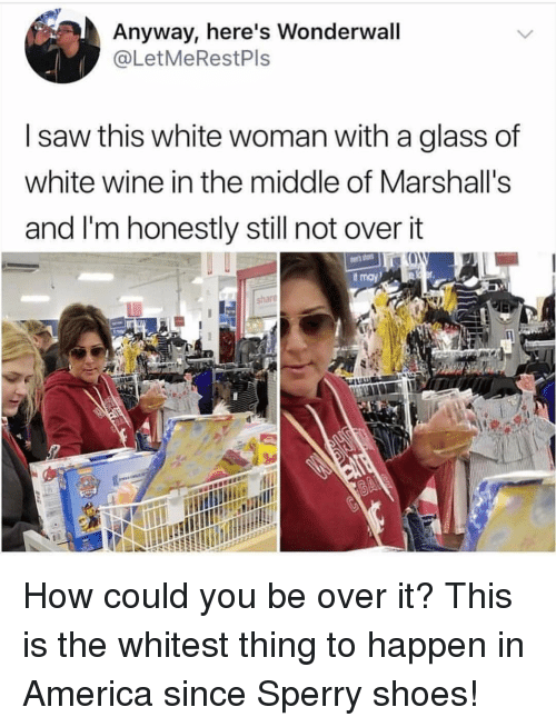 marshalls: Anyway, here's Wonderwall  @LetMeRestPls  I saw this white woman with a glass of  white wine in the middle of Marshall's  and I'm honestly still not overit  share How could you be over it? This is the whitest thing to happen in America since Sperry shoes!