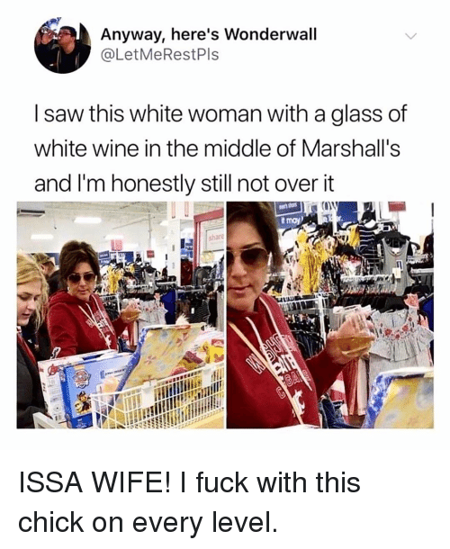 Memes, Saw, and Wonderwall: Anyway, here's Wonderwall  @LetMeRestPls  I saw this white woman with a glass of  white wine in the middle of Marshall's  and I'm honestly still not over it  sharé ISSA WIFE! I fuck with this chick on every level.