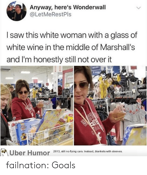 marshalls: Anyway, here's Wonderwall  @LetMeRestPls  saw this white woman with a glass of  white wine in the middle of Marshall's  and I'm honestly still not over it  t may  2013, still no flying cars. Instead, blankets with sleeves. failnation:  Goals