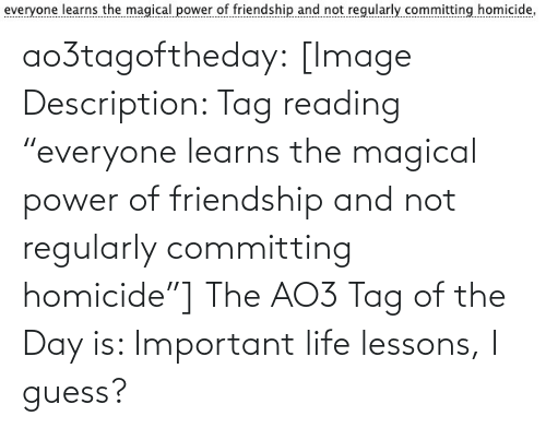 "magical: ao3tagoftheday:  [Image Description: Tag reading ""everyone learns the magical power of friendship and not regularly committing homicide""]  The AO3 Tag of the Day is: Important life lessons, I guess?"
