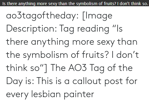 "Think So: ao3tagoftheday:  [Image Description: Tag reading ""Is there anything more sexy than the symbolism of fruits? I don't think so""]  The AO3 Tag of the Day is: This is a callout post for every lesbian painter"