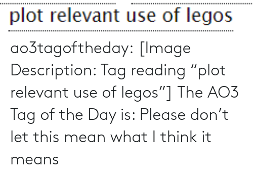 "It Means: ao3tagoftheday:  [Image Description: Tag reading ""plot relevant use of legos""]  The AO3 Tag of the Day is: Please don't let this mean what I think it means"