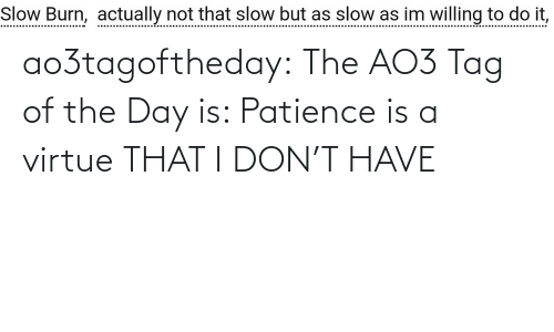 day: ao3tagoftheday: The AO3 Tag of the Day is: Patience is a virtue THAT I DON'T HAVE
