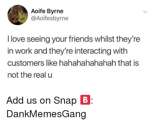 Friends, Love, and Memes: Aoife Byrne  @Aoifesbyrne  l love seeing your friends whilst they're  in work and they're interacting with  customers like hahahahahahah that is  not the real u Add us on Snap 🅱️:  DankMemesGang