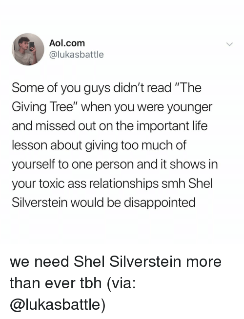 """aol.com: Aol.com  @lukasbattle  Some of you guys didn't read """"The  Giving Tree"""" when you were younger  and missed out on the important life  lesson about giving too much of  yourself to one person and it shows in  your toxic ass relationships smh Shel  Silverstein would be disappointed we need Shel Silverstein more than ever tbh (via: @lukasbattle)"""