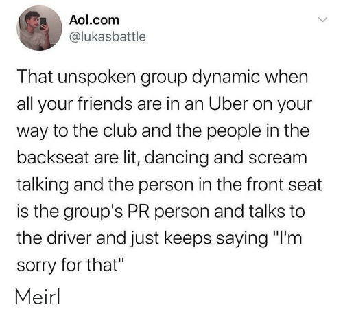 "group: Aol.com  @lukasbattle  That unspoken group dynamic when  all your friends are in an Uber on your  way to the club and the people in the  backseat are lit, dancing and scream  talking and the person in the front seat  is the group's PR person and talks to  the driver and just keeps saying ""I'm  sorry for that"" Meirl"