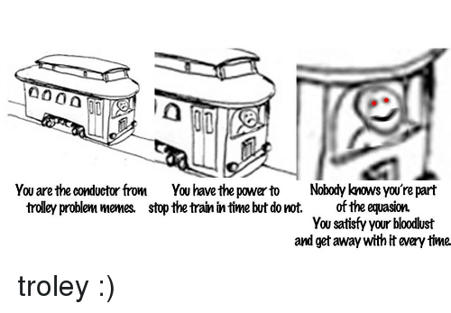 Bloodlust: aooa  O0  You are the conductor from You have the power to Nobody knows you're part  trolley problem memes. stop the train in time but do not.of the equasion.  You satisfy your bloodlust  and get away with it every time <p>troley :)</p>