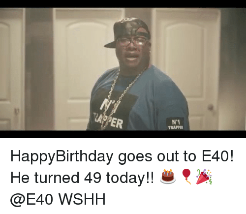 e40: AOPER  N 1  TRAPPER HappyBirthday goes out to E40! He turned 49 today!! 🎂🎈🎉 @E40 WSHH