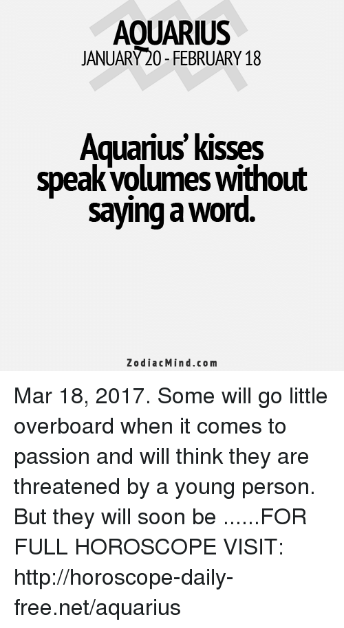 volumes: AOUARIUS  JANUARY20-FEBRUARY 18  Aquarius kisses  speak volumes Without  saying a word  Zodiac Mind.co m Mar 18, 2017. Some will go little overboard when it comes to passion and will think they are threatened by a young person. But they will soon be  ......FOR FULL HOROSCOPE VISIT: http://horoscope-daily-free.net/aquarius