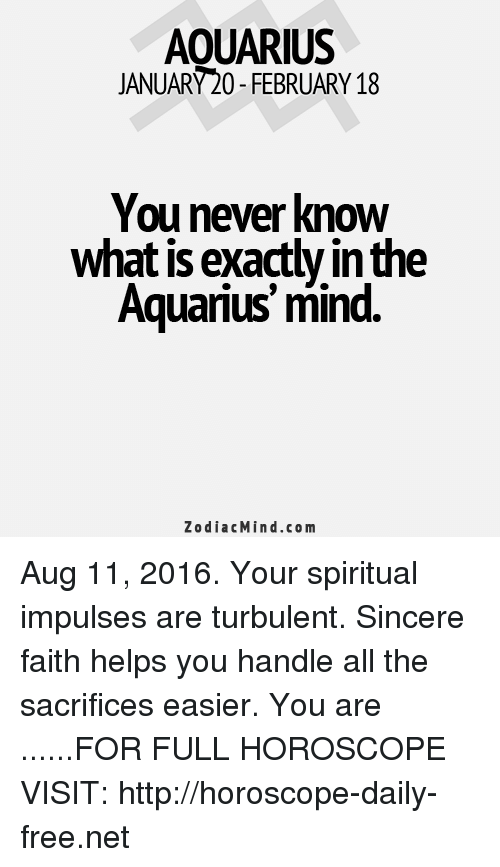 Turbulent: AOUARIUS  JANUARY20-FEBRUARY 18  You never know  what is exactly in the  Aquarius mind  Zodiac Mind.com Aug 11, 2016. Your spiritual impulses are turbulent. Sincere faith helps you handle all the sacrifices easier. You are  ......FOR FULL HOROSCOPE VISIT: http://horoscope-daily-free.net