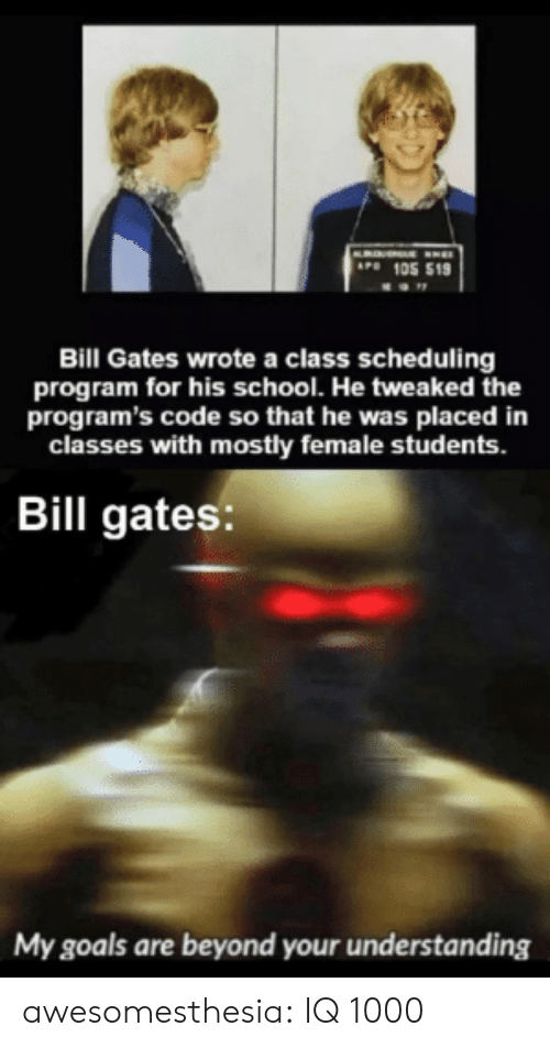 gates: AP 105 519  Bill Gates wrote a class scheduling  program for his school. He tweaked the  program's code so that he was placed in  classes with mostly female students.  Bill gates:  My goals are beyond your understanding awesomesthesia:  IQ 1000