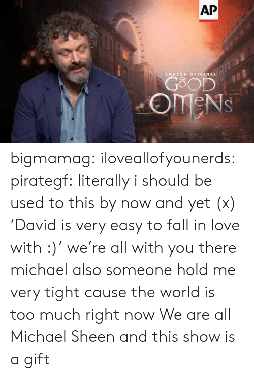 hold me: AP  AMAZON ORIGINAL  GOOD  OMENS bigmamag:  iloveallofyounerds:   pirategf: literally i should be used to this by now and yet (x) 'David is very easy to fall in love with :)'  we're all with you there michael also someone hold me very tight cause the world is too much right now    We are all Michael Sheen and this show is a gift