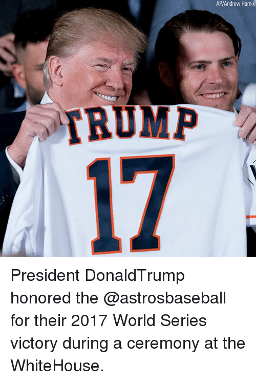 World Series: AP/Andrew Harnik  17  RUMP President DonaldTrump honored the @astrosbaseball for their 2017 World Series victory during a ceremony at the WhiteHouse.