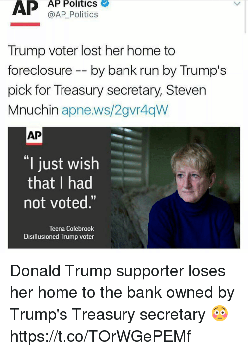 """Donald Trump Supporter: AP  AP Politics  @AP Politics  Trump voter lost her home to  foreclosure by bank run by Trump's  pick for Treasury secretary, Steven  Mnuchin  apne.ws/2gvr4qW  AP  """"I just wish  that I had  not voted.""""  Teena Colebrook  Disillusioned  Trump voter Donald Trump supporter loses her home to the bank owned by Trump's Treasury secretary 😳 https://t.co/TOrWGePEMf"""