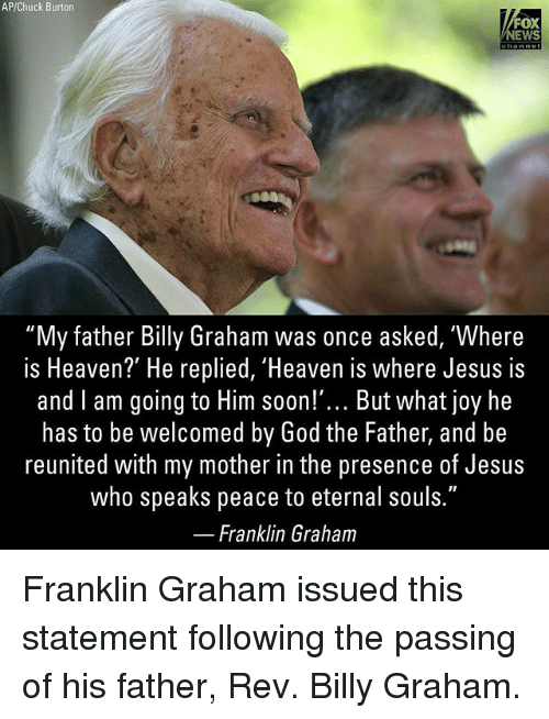 """God, Heaven, and Jesus: AP/Chuck Burton  FOX  EWS  """"My father Billy Graham was once asked, Where  is Heaven? He replied, Heaven is where Jesus is  and I am going to Him soon!""""... But what joy he  has to be welcomed by God the Father, and be  reunited with my mother in the presence of Jesus  who speaks peace to eternal souls.""""  Franklin Graham Franklin Graham issued this statement following the passing of his father, Rev. Billy Graham."""