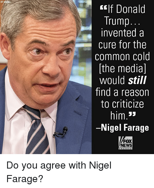 Donald Trump, Memes, and News: AP  flf Donald  Trump.  invented a  cure for the  common cold  [the media]  would still  find a reason  to criticize  him.3»  Nigel Farage  FOX  NEWS Do you agree with Nigel Farage?