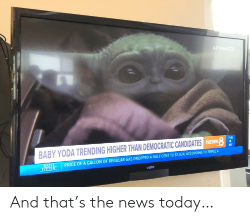 News, Yoda, and Images: AP IMAGES  7:15  BABY YODA TRENDING HIGHER THAN DEMOCRATIC CANDIDATES INEWS  55  PRICE OF A GALLON OF REGULAR GAS DROPPED A HALF CENT TO $3.824, ACCORDING TO TRIPLE A  BATH  FITTER  VIZIO And that's the news today…