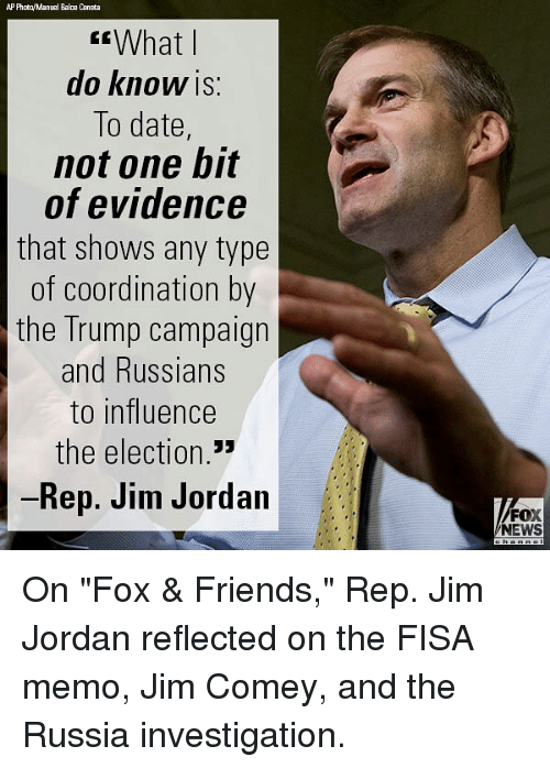"""coordination: AP Phota/Manual Bala Ceneta  What l  do KnoW IS:  To date,  not one bit  of evidence  that shows any type  of coordination by  the Trump campaign  and Russians  to influence  the election  Rep. Jim Jordan  FOX  NEWS On """"Fox & Friends,"""" Rep. Jim Jordan reflected on the FISA memo, Jim Comey, and the Russia investigation."""