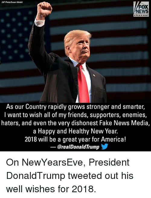 Newyearseve: (AP Phota/Susan Walsh)  FOX  NEWS  chan nel  As our Country rapidly grows stronger and smarter,  l want to wish all of my friends, supporters, enemies,  haters, and even the very dishonest Fake News Media,  a Happy and Healthy New Year.  2018 will be a great year for America!  @realDonaldTrump On NewYearsEve, President DonaldTrump tweeted out his well wishes for 2018.