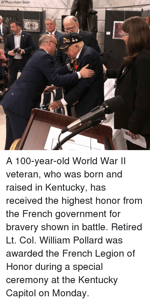 capitol: AP Photo/Adam Beam A 100-year-old World War II veteran, who was born and raised in Kentucky, has received the highest honor from the French government for bravery shown in battle. Retired Lt. Col. William Pollard was awarded the French Legion of Honor during a special ceremony at the Kentucky Capitol on Monday.