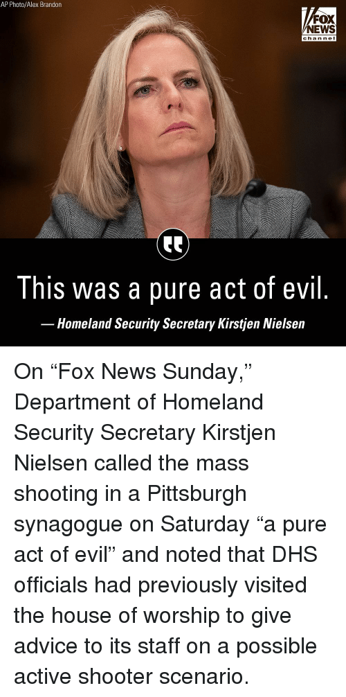 "Homeland: AP Photo/Alex Brandon  FOX  NEWS  chan ne I  This was a pure act of evil  Homeland Security Secretary Kirstjen Nielsein On ""Fox News Sunday,"" Department of Homeland Security Secretary Kirstjen Nielsen called the mass shooting in a Pittsburgh synagogue on Saturday ""a pure act of evil"" and noted that DHS officials had previously visited the house of worship to give advice to its staff on a possible active shooter scenario."
