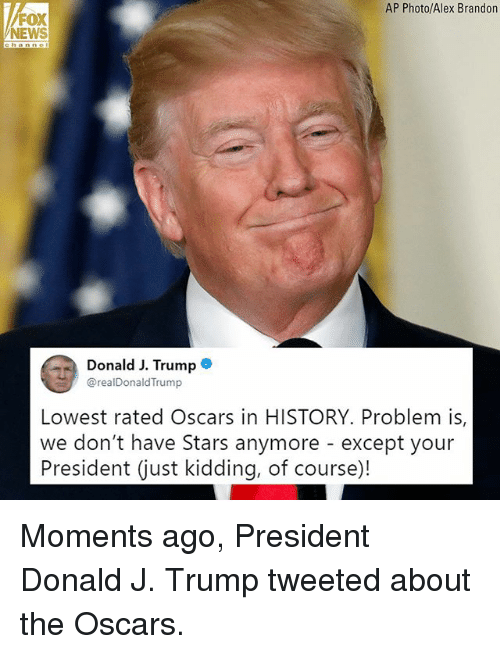 the oscars: AP Photo/Alex Brandon  FOX  NEWS  Donald J. Trumpe  @realDonaldTrump  Lowest rated Oscars in HISTORY. Problem is,  we don't have Stars anymore - except your  President (just kidding, of course)! Moments ago, President Donald J. Trump tweeted about the Oscars.