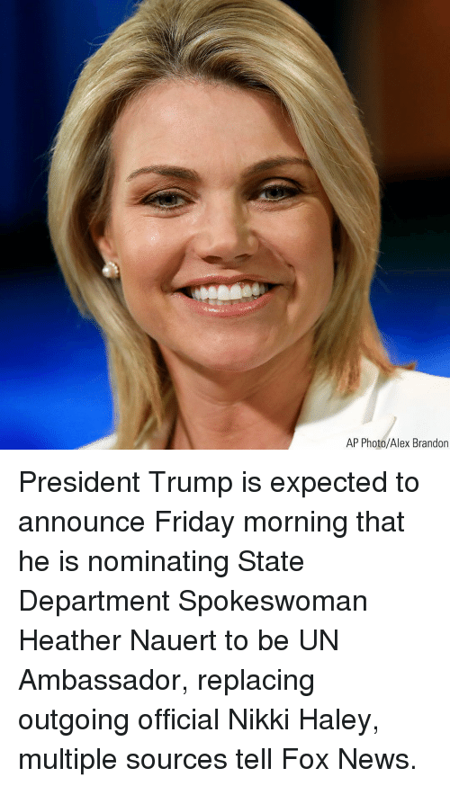 Friday, Memes, and News: AP Photo/Alex Brandon President Trump is expected to announce Friday morning that he is nominating State Department Spokeswoman Heather Nauert to be UN Ambassador, replacing outgoing official Nikki Haley, multiple sources tell Fox News.
