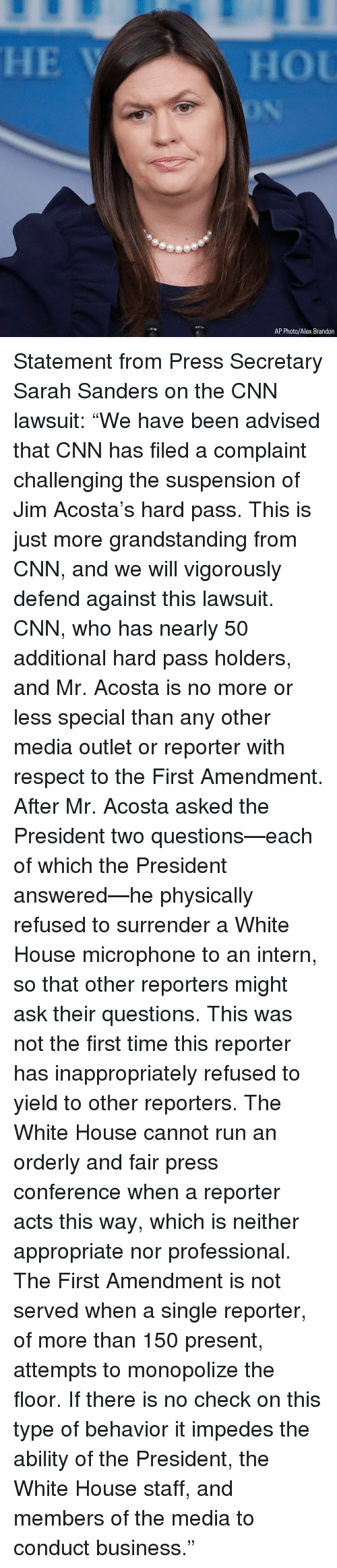 "reporters: AP Photo/Alex Brandon Statement from Press Secretary Sarah Sanders on the CNN lawsuit: ""We have been advised that CNN has filed a complaint challenging the suspension of Jim Acosta's hard pass. This is just more grandstanding from CNN, and we will vigorously defend against this lawsuit. CNN, who has nearly 50 additional hard pass holders, and Mr. Acosta is no more or less special than any other media outlet or reporter with respect to the First Amendment. After Mr. Acosta asked the President two questions—each of which the President answered—he physically refused to surrender a White House microphone to an intern, so that other reporters might ask their questions. This was not the first time this reporter has inappropriately refused to yield to other reporters. The White House cannot run an orderly and fair press conference when a reporter acts this way, which is neither appropriate nor professional. The First Amendment is not served when a single reporter, of more than 150 present, attempts to monopolize the floor. If there is no check on this type of behavior it impedes the ability of the President, the White House staff, and members of the media to conduct business."""