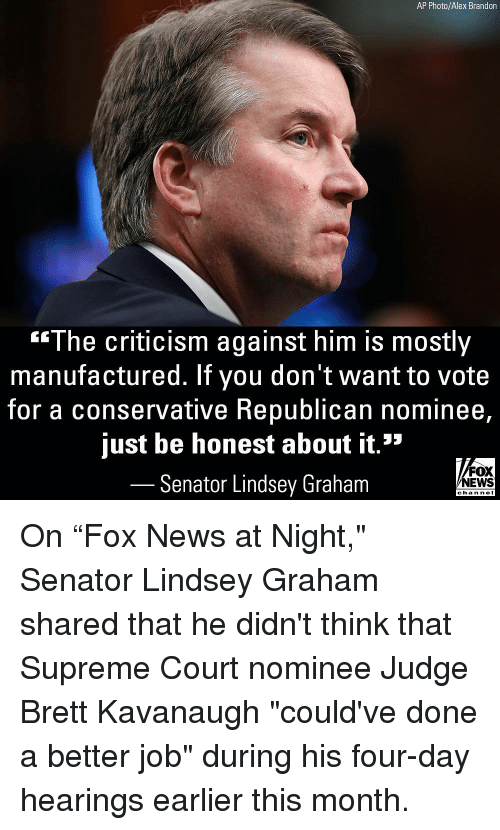"lindsey graham: AP Photo/Alex Brandon  ""The criticism against him is mostly  manufactured. If you don't want to vote  for a conservative Republican nominee,  just be honest about it.""  Senator Lindsey Graham  FOX  NEWS  chan neI On ""Fox News at Night,"" Senator Lindsey Graham shared that he didn't think that Supreme Court nominee Judge Brett Kavanaugh ""could've done a better job"" during his four-day hearings earlier this month."
