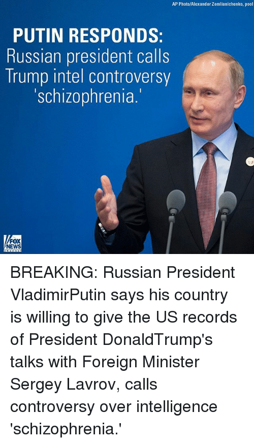 Intell: AP Photo/Alexander Zemlianichenko, pool  PUTIN RESPONDS  Russian president calls  Trump intel controversy  'schizophrenia.  NEWS BREAKING: Russian President VladimirPutin says his country is willing to give the US records of President DonaldTrump's talks with Foreign Minister Sergey Lavrov, calls controversy over intelligence 'schizophrenia.'